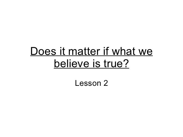 Does it matter if what we believe is true? Lesson 2