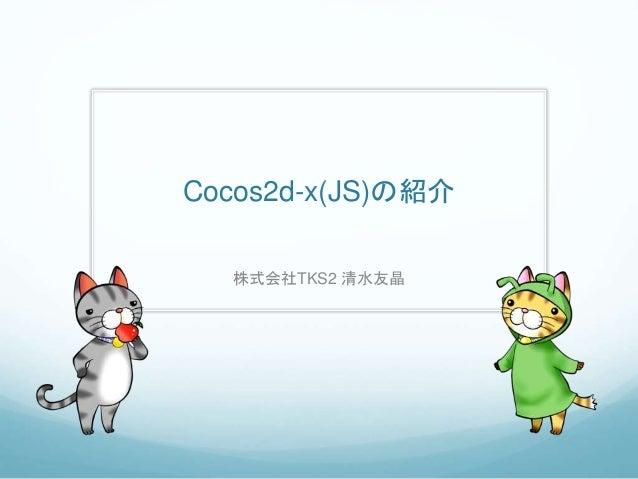Cocos2d-x(JS)の紹介 株式会社TKS2 清水友晶