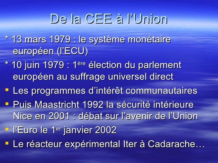 De la CEE à l'Union <ul><li>* 13 mars 1979 : le système monétaire européen (l'ECU) </li></ul><ul><li>* 10 juin 1979 : 1 èr...