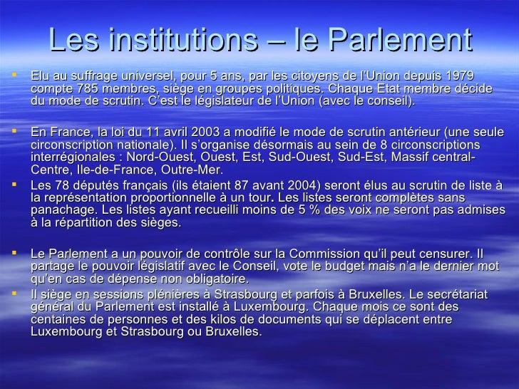 Les institutions – le Parlement <ul><li>Elu au suffrage universel, pour 5 ans, par les citoyens de l'Union depuis 1979 com...