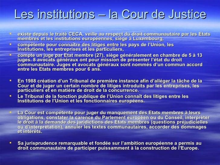 Les institutions – la Cour de Justice <ul><li>existe depuis le traité CECA, veille au respect du droit communautaire par l...