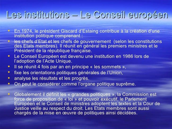 Les institutions – Le Conseil européen <ul><li>En 1974, le président Giscard d'Estaing contribue à la création d'une insti...