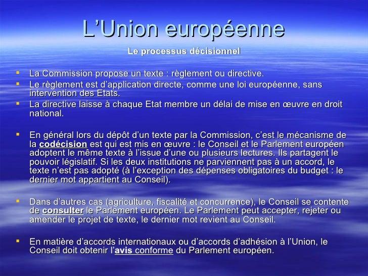 L'Union européenne <ul><li>Le processus décisionnel </li></ul><ul><li>La Commission propose un texte: règlement ou direct...