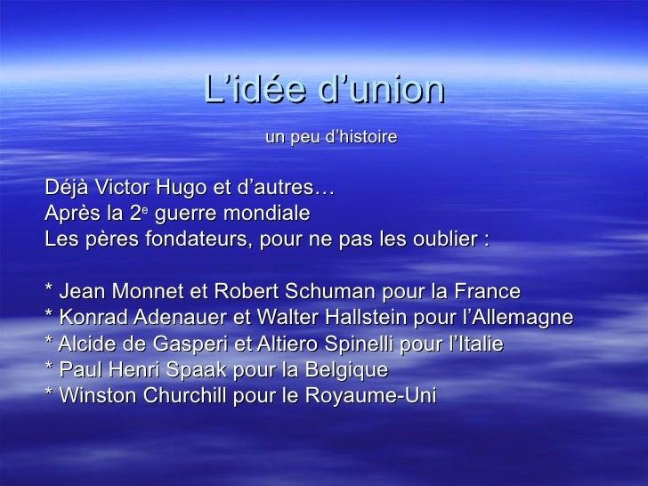 L'idée d'union un peu d'histoire Déjà Victor Hugo et d'autres… Après la 2 e  guerre mondiale Les pères fondateurs, pour ne...