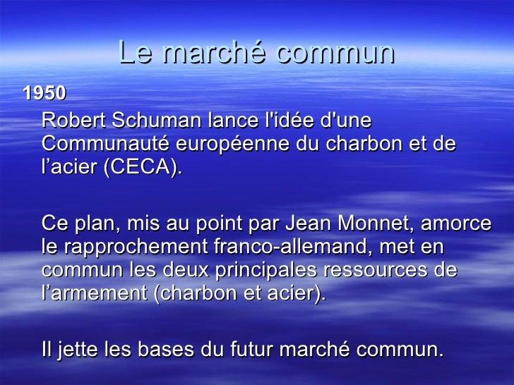 Le marché commun <ul><li>1950 </li></ul><ul><li>Robert Schuman lance l'idée d'une Communauté européenne du charbon et de l...