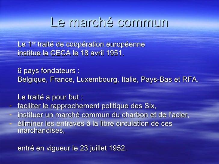 Le marché commun <ul><li>Le 1 er  traité de coopération européenne  </li></ul><ul><li>institue la CECA le 18 avril 1951. <...
