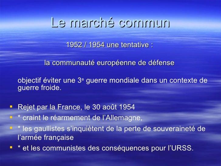 Le marché commun <ul><li>1952 / 1954 une tentative :  </li></ul><ul><li>la communauté européenne de défense  </li></ul><ul...