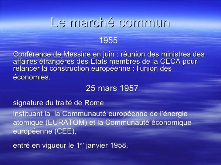 Le marché commun <ul><li>1955 </li></ul><ul><li>Conférence de Messine en juin : réunion des ministres des affaires étrangè...