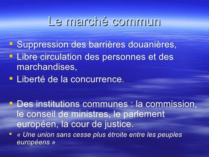 Le marché commun <ul><li>Suppression des barrières douanières, </li></ul><ul><li>Libre circulation des personnes et des ma...