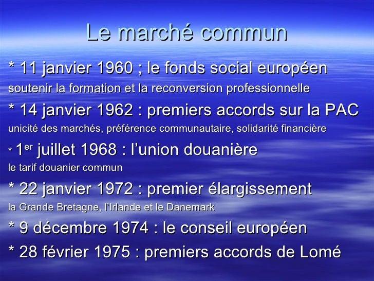Le marché commun <ul><li>* 11 janvier 1960 ; le fonds social européen </li></ul><ul><li>soutenir la formation et la reconv...