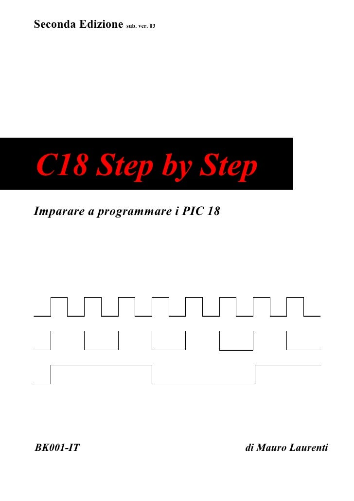 Seconda Edizione sub. ver. 03C18 Step by StepImparare a programmare i PIC 18BK001-IT                          di Mauro Lau...