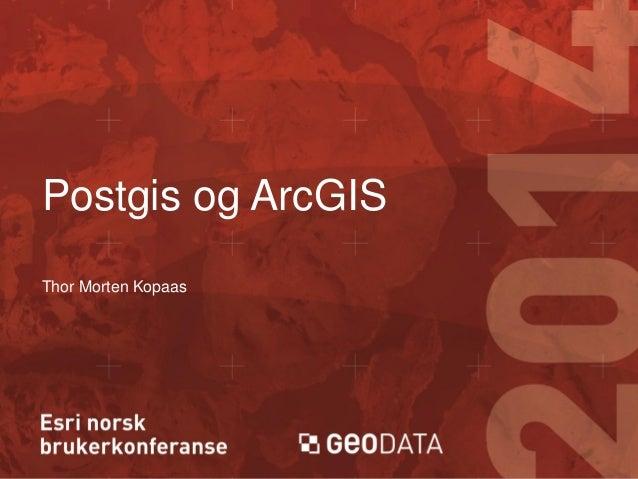 Postgis og ArcGIS Thor Morten Kopaas