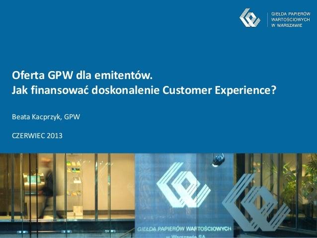 -1-Oferta GPW dla emitentów.Jak finansować doskonalenie Customer Experience?Beata Kacprzyk, GPWCZERWIEC 2013