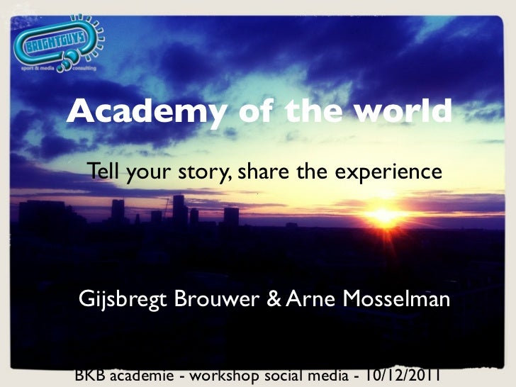 Academy of the world Tell your story, share the experienceGijsbregt Brouwer & Arne MosselmanBKB academie - workshop social...