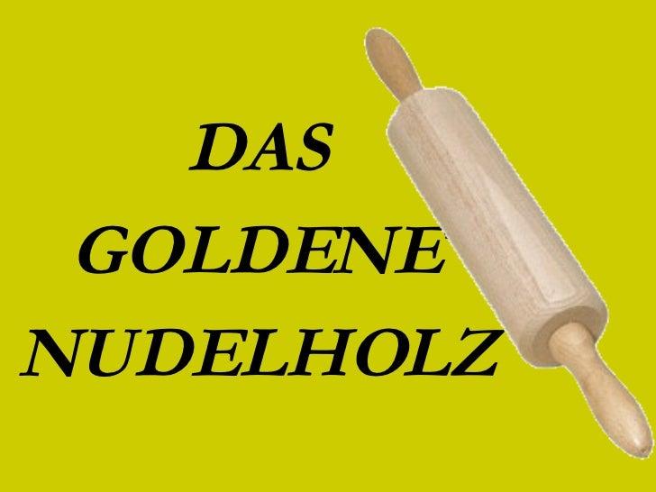 DAS GOLDENE NUDELHOLZ