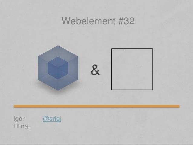 Igor Hlina, & Webelement #32 @srigi