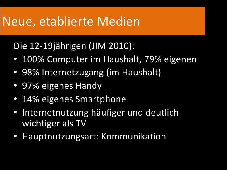 Neue, etablierte Medien<br />Die 12-19jährigen (JIM 2010):<br /><ul><li>100% Computer im Haushalt, 79% eigenen