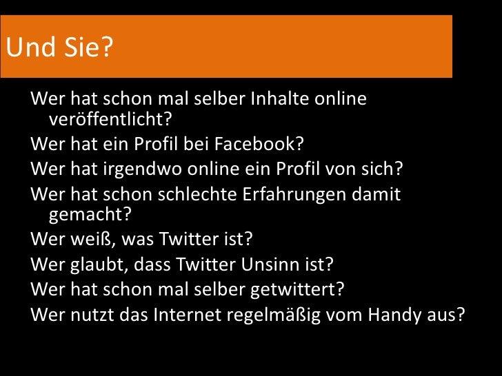 Und Sie?<br />Wer hat schon mal selber Inhalte online veröffentlicht?<br />Wer hat ein Profil bei Facebook?<br />Wer hat i...