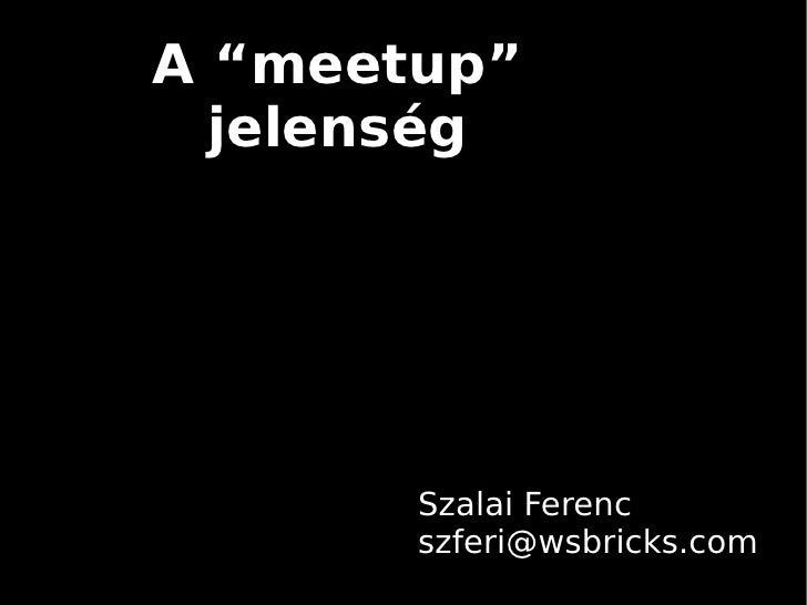 """A """"meetup""""  jelenség       Szalai Ferenc       szferi@wsbricks.com"""
