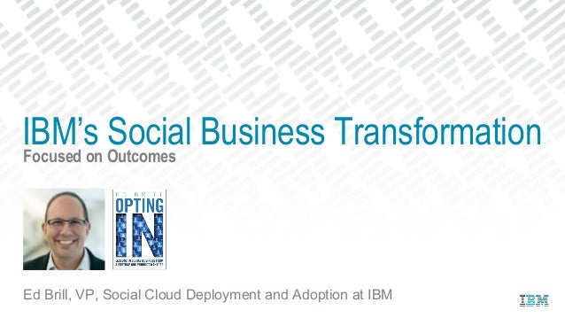 Focused on Outcomes Ed Brill, VP, Social Cloud Deployment and Adoption at IBM IBM's Social Business Transformation