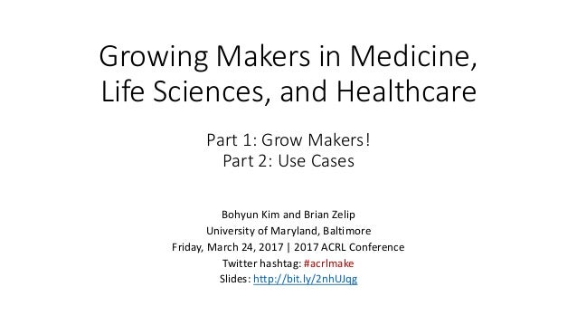 Growing Makers in Medicine, Life Sciences, and Healthcare Part 1: Grow Makers! Part 2: Use Cases Bohyun Kim and Brian Zeli...