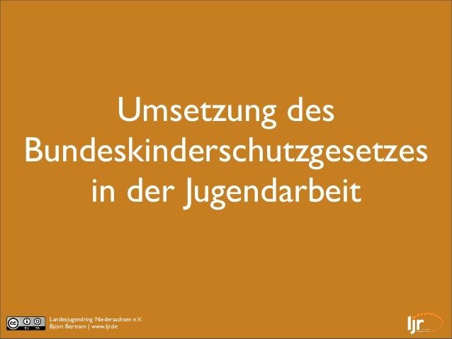 Umsetzung desBundeskinderschutzgesetzes    in der Jugendarbeit Landesjugendring Niedersachsen e.V. Björn Bertram |www.ljr...