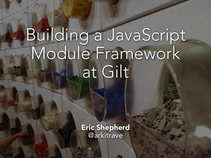 Building a JavaScriptModule Framework       at Gilt       Eric Shepherd         @arkitrave