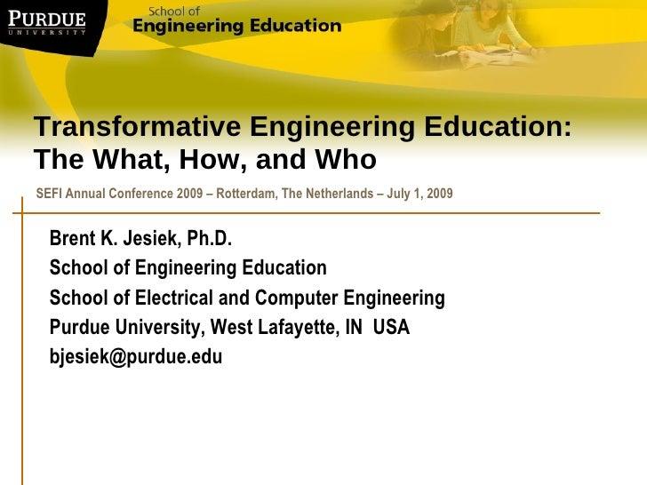 Transformative Engineering Education: The What, How, and Who Brent K. Jesiek, Ph.D.  School of Engineering Education Schoo...