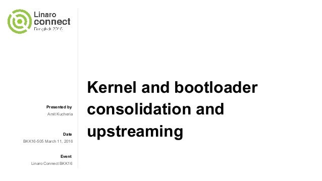 BKK16-505 Kernel and Bootloader Consolidation and Upstreaming