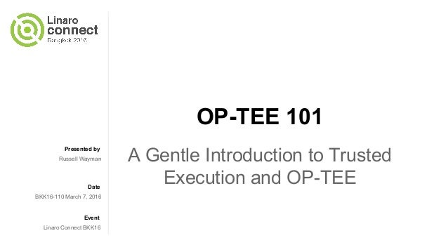 Presented by Date Event OP-TEE 101 A Gentle Introduction to Trusted Execution and OP-TEE Russell Wayman BKK16-110 March 7,...