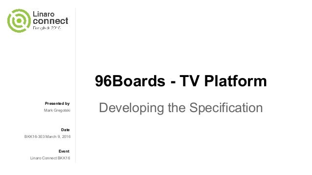 Presented by Date Event 96Boards - TV Platform Developing the SpecificationMark Gregotski BKK16-303 March 9, 2016 Linaro C...