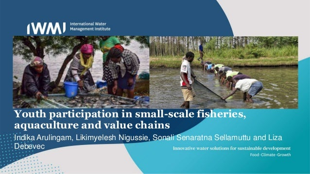 Youth participation in small-scale fisheries, aquaculture and value chains Indika Arulingam, Likimyelesh Nigussie, Sonali ...