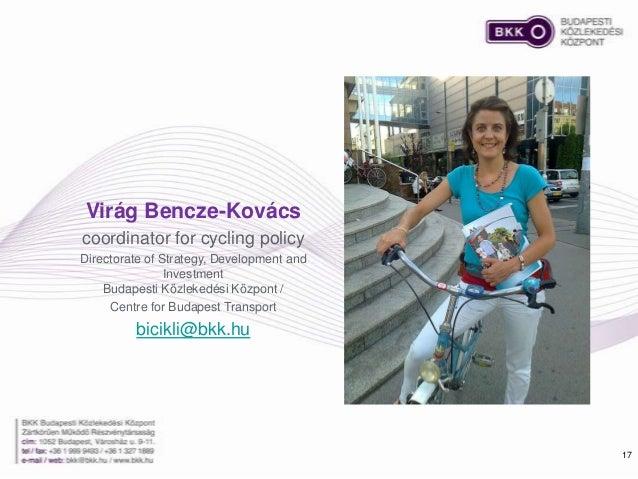 17 Virág Bencze-Kovács coordinator for cycling policy Directorate of Strategy, Development and Investment Budapesti Közlek...