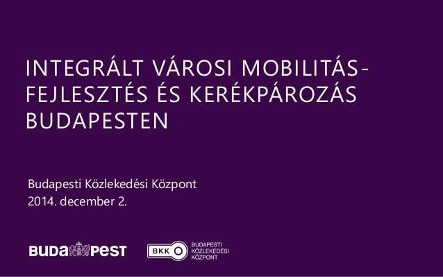 INTEGRÁLT VÁROSI MOBILITÁS-FEJLESZTÉS  ÉS KERÉKPÁROZÁS  BUDAPESTEN  Budapesti Közlekedési Központ  2014. december 2.