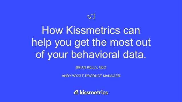 How Kissmetrics can help you get the most out of your behavioral data. BRIAN KELLY, CEO ANDY WYATT, PRODUCT MANAGER
