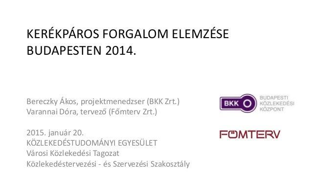 KERÉKPÁROS FORGALOM ELEMZÉSE BUDAPESTEN 2014. Bereczky Ákos, projektmenedzser (BKK Zrt.) Varannai Dóra, tervező (Főmterv Z...