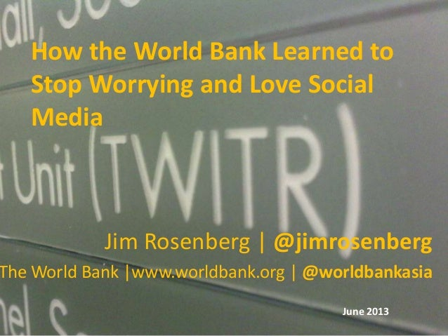 How the World Bank Learned toStop Worrying and Love SocialMediaJim Rosenberg | @jimrosenbergThe World Bank |www.worldbank....