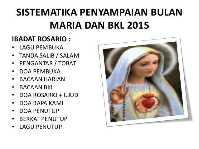 SISTEMATIKA PENYAMPAIAN BULAN MARIA DAN BKL 2015 IBADAT ROSARIO : • LAGU PEMBUKA • TANDA SALIB / SALAM • PENGANTAR / TOBAT...