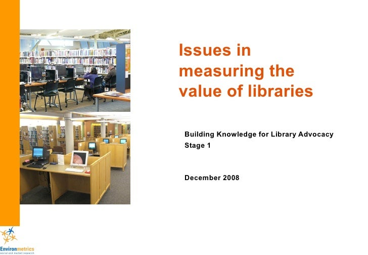 Issues in measuring the value of libraries Building Knowledge for Library Advocacy Stage 1 December 2008