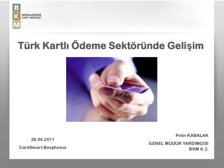 Türk Kartlı Ödeme Sektöründe Gelişim                                       Pelin KABALAK     28.04.2011                   ...
