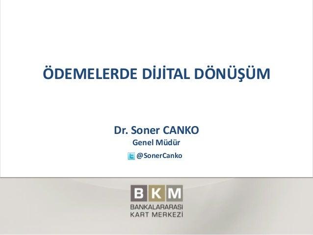 ÖDEMELERDE DİJİTAL DÖNÜŞÜM Dr. Soner CANKO Genel Müdür @SonerCanko