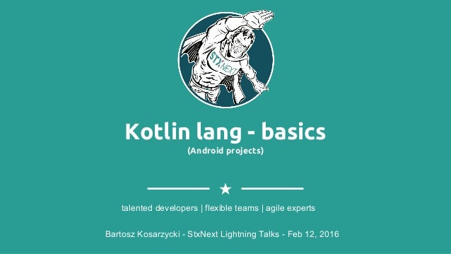 Kotlin lang - basics (Android projects) Bartosz Kosarzycki - StxNext Lightning Talks - Feb 12, 2016 talented developers | ...