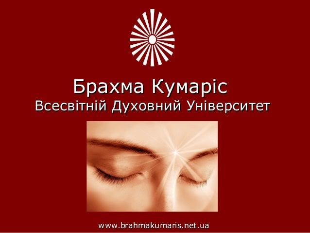 Брахма КумарісБрахма Кумаріс Всесвітній Духовний УніверситетВсесвітній Духовний Університет www.brahmakumaris.net.uawww.br...