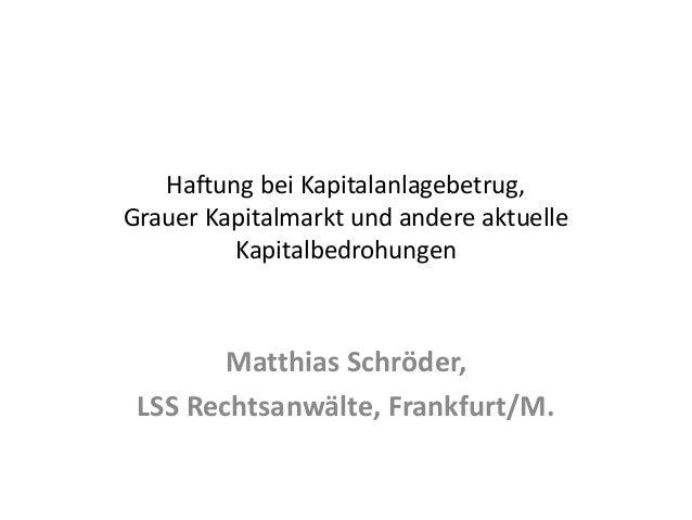 Haftung bei Kapitalanlagebetrug, Grauer Kapitalmarkt und andere aktuelle Kapitalbedrohungen Matthias Schröder, LSS Rechtsa...