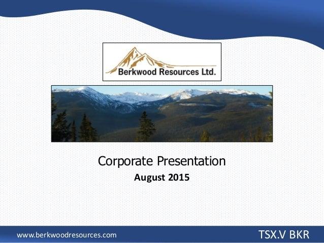 Corporate Presentation August 2015 TSX.V BKRwww.berkwoodresources.com