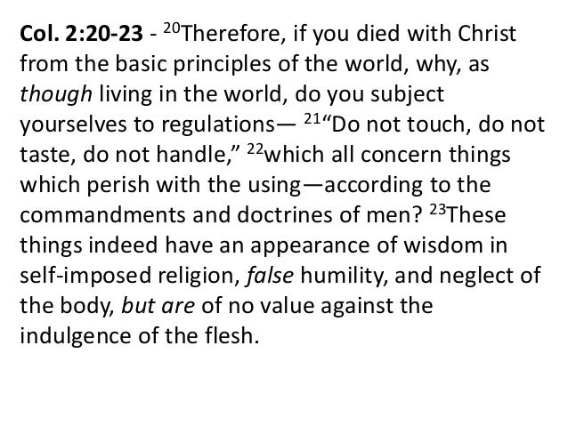 Col. 2:20-23 - 20Therefore, if you died with Christ from the basic principles of the world, why, as though living in the w...