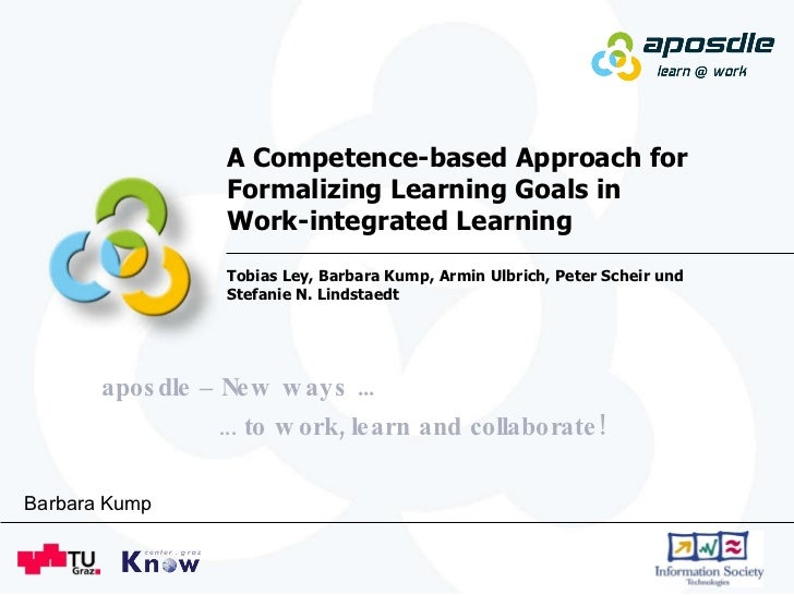 A Competence-based Approach for Formalizing Learning Goals in  Work-integrated Learning Tobias Ley, Barbara Kump, Armin Ul...