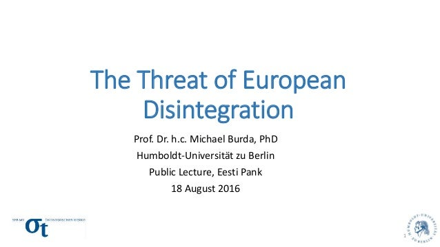The Threat of European Disintegration Prof. Dr. h.c. Michael Burda, PhD Humboldt-Universität zu Berlin Public Lecture, Ees...