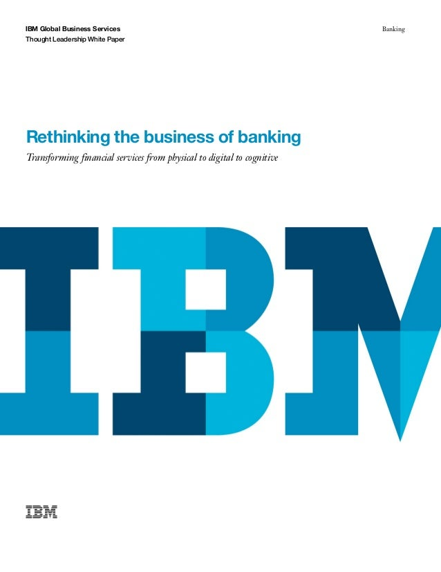 IBM Global Business Services Thought Leadership White Paper Banking Rethinking the business of banking Transforming financ...