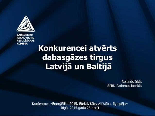 Konkurencei atvērts dabasgāzes tirgus Latvijā un Baltijā Rolands Irklis SPRK Padomes loceklis Konference «Enerģētika 2015....